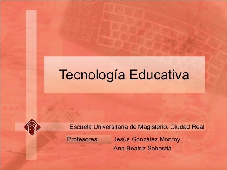 Tecnología Educativa    Escuela Universitaria de Magisterio. Ciudad Real   Profesores:    Jesús González Monroy           ...