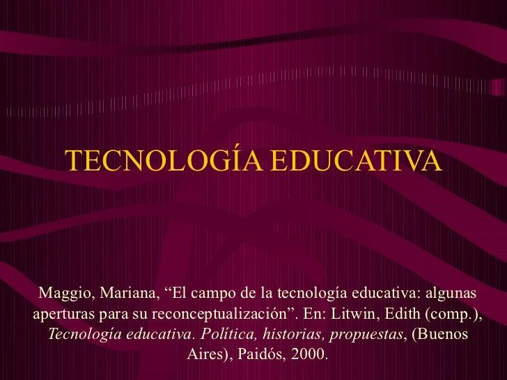 """TECNOLOGÍA EDUCATIVA Maggio, Mariana, """"El campo de la tecnología educativa: algunasaperturas para su reconceptualización""""...."""