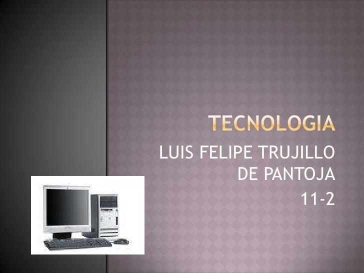 TECNOLOGIA<br />LUIS FELIPE TRUJILLO DE PANTOJA<br />11-2<br />