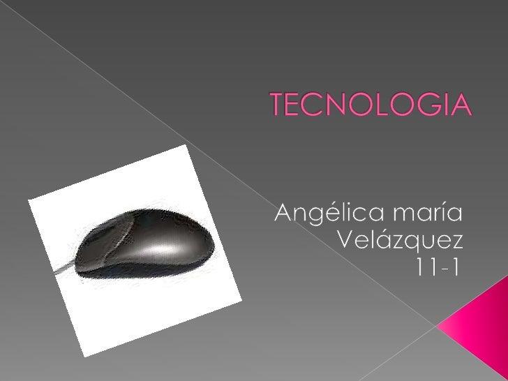 TECNOLOGIA<br />Angélica maría Velázquez<br />11-1<br />