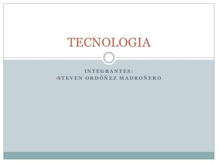 Integrantes:<br /><ul><li>Steven Ordóñez madroñero</li></ul>TECNOLOGIA<br />