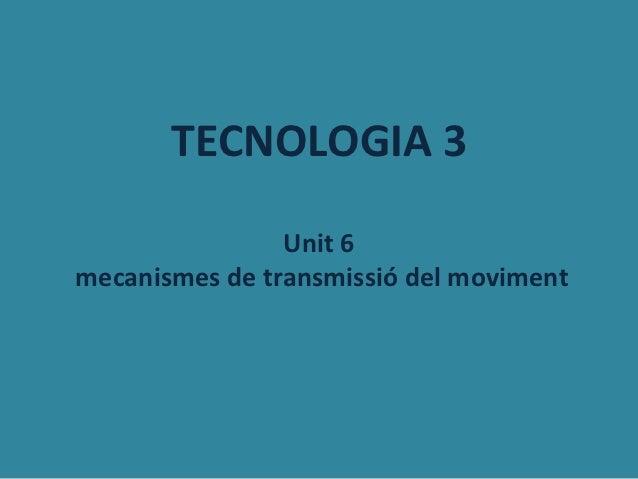 TECNOLOGIA 3                Unit 6mecanismes de transmissió del moviment