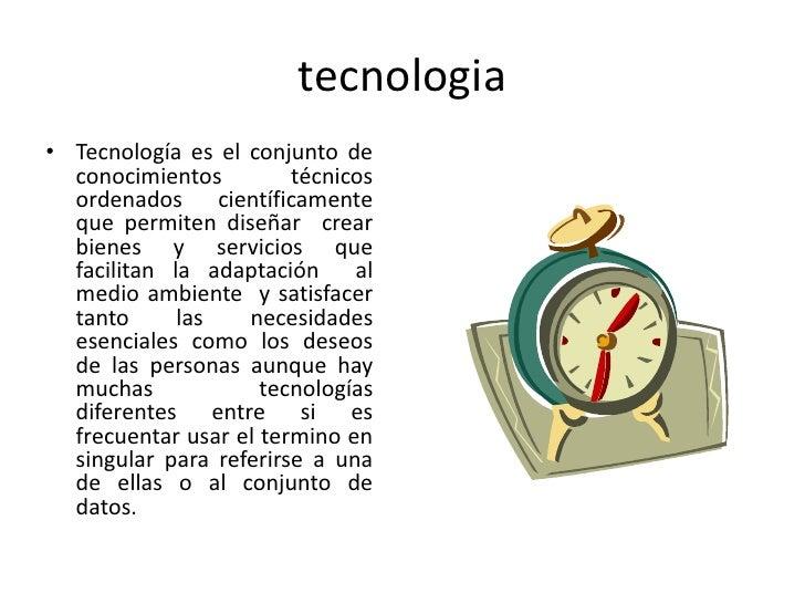 tecnologia• Tecnología es el conjunto de  conocimientos         técnicos  ordenados científicamente  que permiten diseñar ...