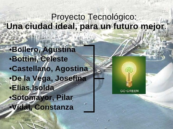 "Proyecto Tecnológico:  "" Una ciudad ideal, para un futuro mejor ."" <ul><li>Bollero, Agustina  </li></ul><ul><li>Bottini, C..."