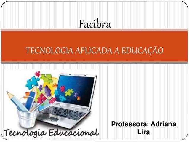 Professora: Adriana Lira Facibra TECNOLOGIA APLICADA A EDUCAÇÃO