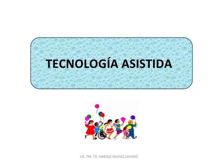 TECNOLOGÍA ASISTIDA LIC. TM. TO. HAROLD VILCHEZ LAVADO