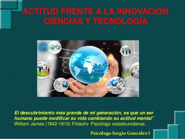 Psicólogo Sergio González I ACTITUD FRENTE A LA INNOVACIÓN CIENCIAS Y TECNOLOGÍA El descubrimiento más grande de mi genera...