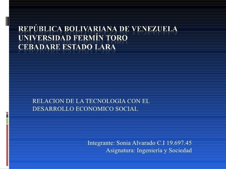 RELACION DE LA TECNOLOGIA CON ELDESARROLLO ECONOMICO SOCIAL               Integrante: Sonia Alvarado C.I 19.697.45        ...