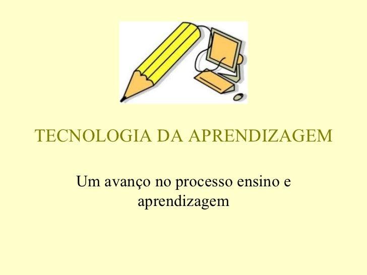 TECNOLOGIA DA APRENDIZAGEM Um avanço no processo ensino e aprendizagem