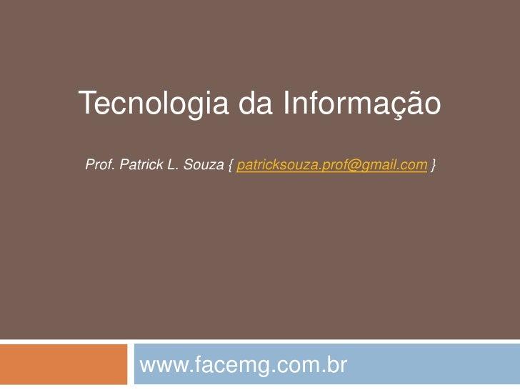 Tecnologia da Informação<br />Prof. Patrick L. Souza { patricksouza.prof@gmail.com }<br />www.facemg.com.br<br />