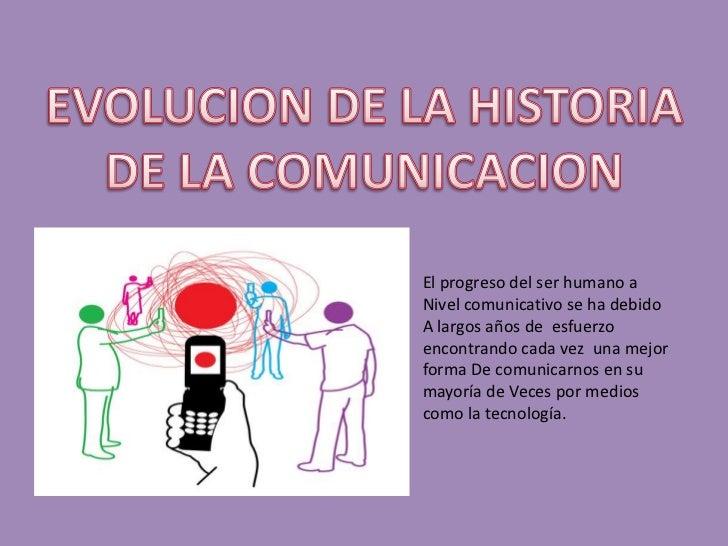 EVOLUCION DE LA HISTORIA DE LA COMUNICACION<br />El progreso del ser humano a<br />Nivel comunicativo se ha debido<br />A ...