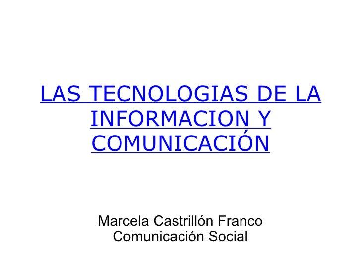 LAS TECNOLOGIAS DE LA INFORMACION Y COMUNICACIÓN Marcela Castrillón Franco Comunicación Social