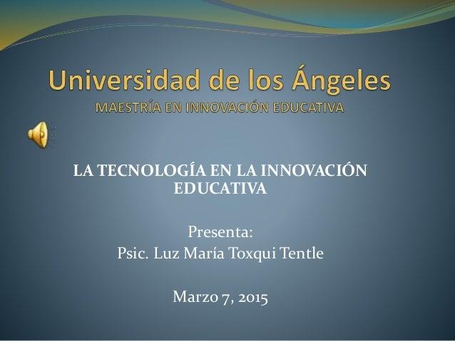 LA TECNOLOGÍA EN LA INNOVACIÓN EDUCATIVA Presenta: Psic. Luz María Toxqui Tentle Marzo 7, 2015