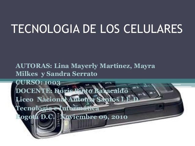 TECNOLOGIA DE LOS CELULARES AUTORAS: Lina Mayerly Martínez, Mayra Milkes y Sandra Serrato CURSO: 1003 DOCENTE: Doris Pinto...