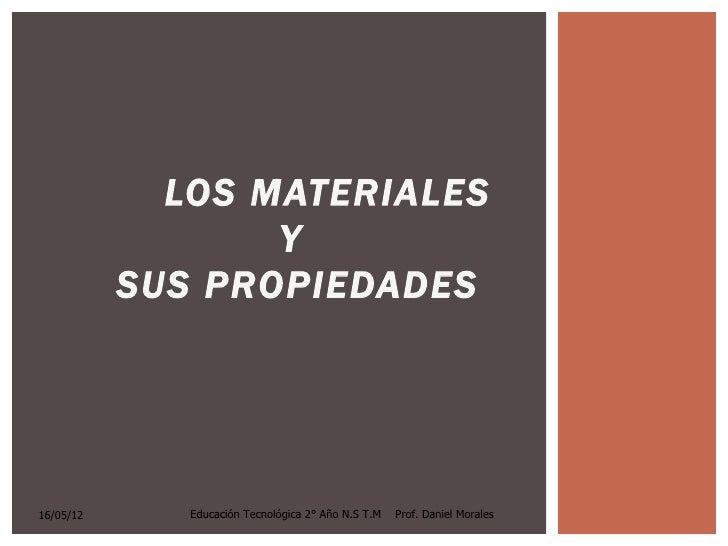 LOS MATERIALES                  Y           SUS PROPIEDADES16/05/12      Educación Tecnológica 2° Año N.S T.M   Prof. Dani...