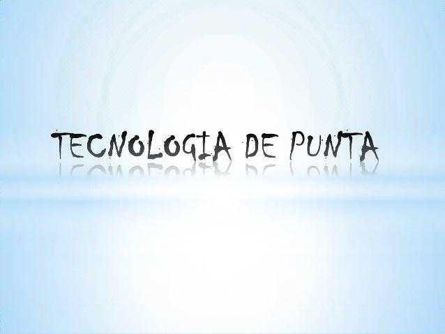 DEFINICION:La tecnología de punta es cualquiertecnología que fue recientemente inventadao de avanzada.