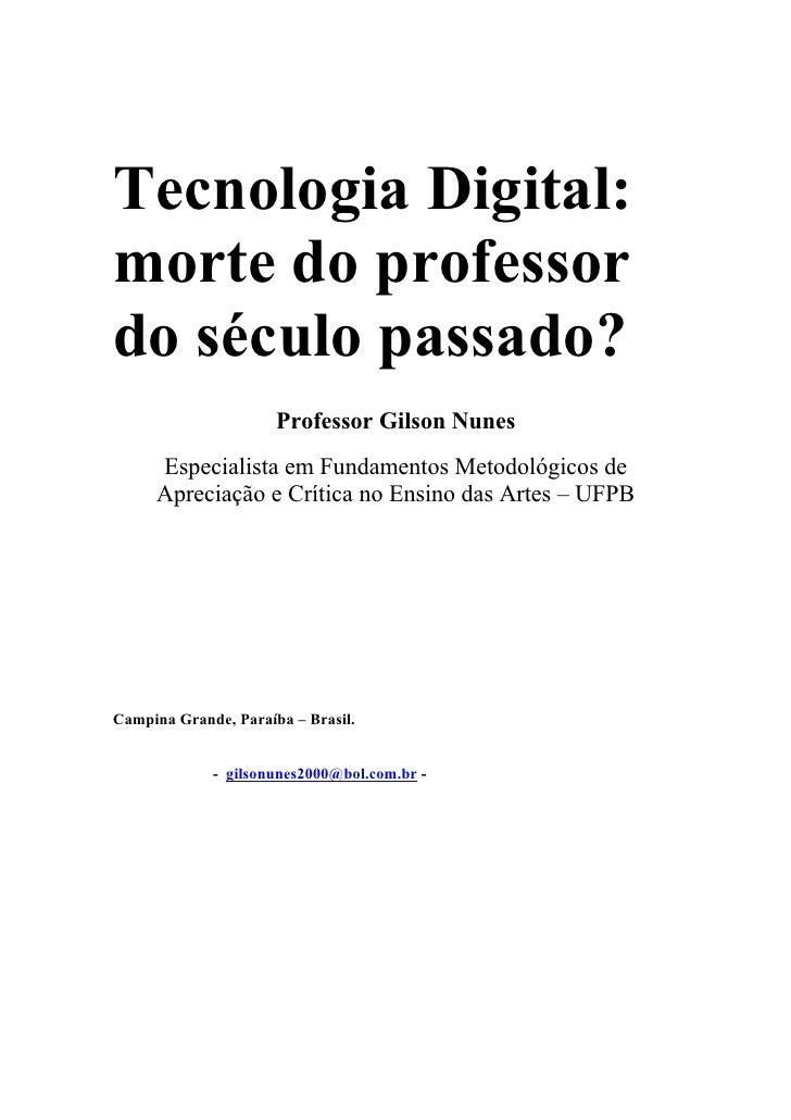 Tecnologia Digital: morte do professor do século passado?                       Professor Gilson Nunes      Especialista e...
