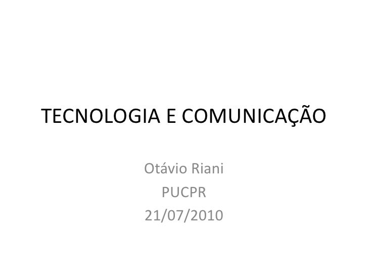 TECNOLOGIA E COMUNICAÇÃO<br />Otávio Riani<br />PUCPR<br />21/07/2010<br />