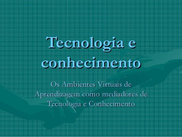 Tecnologia e conhecimento    Os Ambientes Virtuais deAprendizagem como mediadores de   Tecnologia e Conhecimento