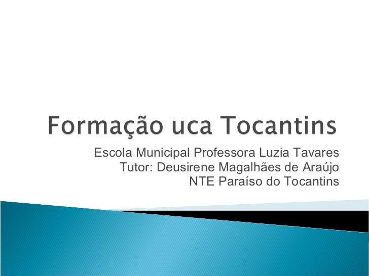 Escola Municipal Professora Luzia Tavares    Tutor: Deusirene Magalhães de Araújo                NTE Paraíso do Tocantins