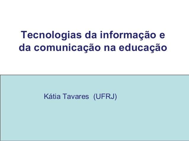 Tecnologias da informação e da comunicação na educação Kátia Tavares (UFRJ)