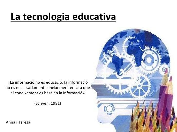 La tecnologia educativa <ul><li>Anna i Teresa </li></ul>«La informació no és educació; la informació no es necessàriament ...