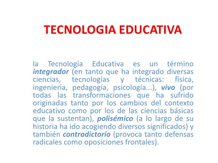 TECNOLOGIA EDUCATIVA<br />la Tecnología Educativaes un término integrador(en tanto que ha integrado diversas ciencias, tec...