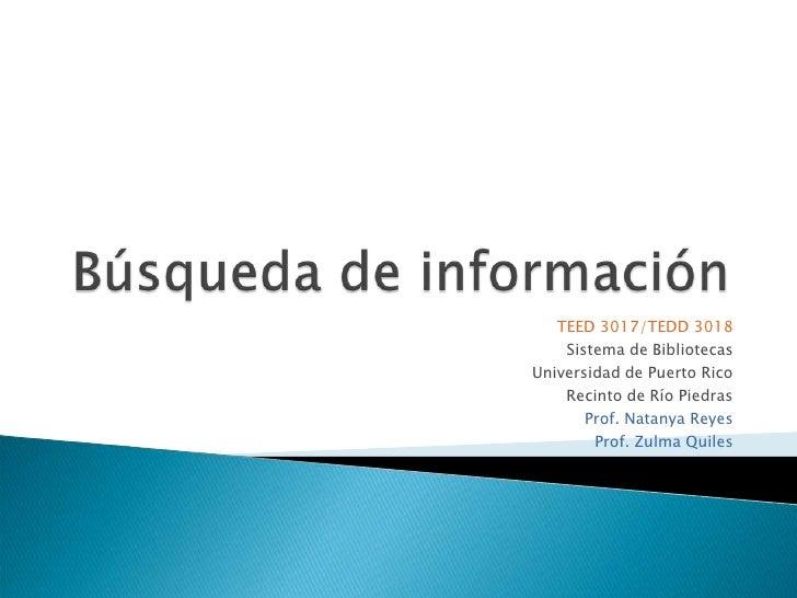Búsqueda de información<br />TEED 3017/TEDD 3018<br />Sistema de Bibliotecas<br />Universidad de Puerto Rico<br />Recinto ...