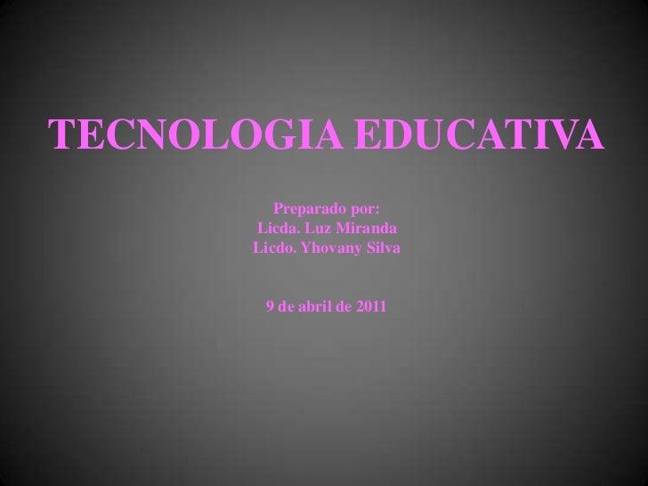 TECNOLOGIA EDUCATIVAPreparado por:Licda. Luz MirandaLicdo. Yhovany Silva9 de abril de 2011<br />