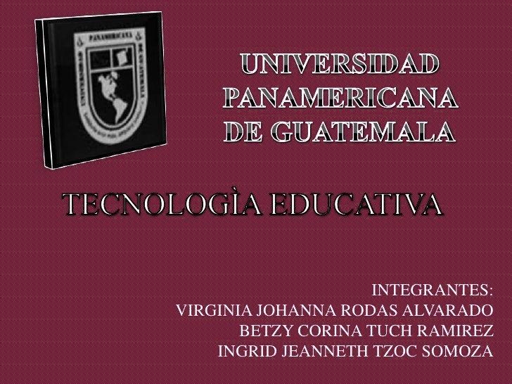 UNIVERSIDAD PANAMERICANA DE GUATEMALA<br />TECNOLOGÌA EDUCATIVA<br />INTEGRANTES:<br />VIRGINIA JOHANNA RODAS ALVARADO<br ...
