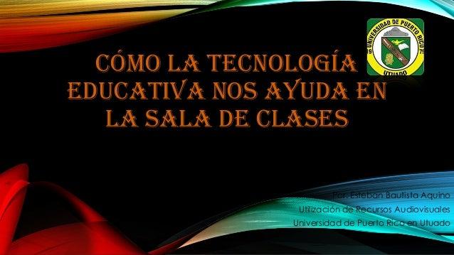 CÓMO LA TECNOLOGÍA EDUCATIVA NOS AYUDA EN LA SALA DE CLASES Por: Esteban Bautista Aquino Utilización de Recursos Audiovisu...