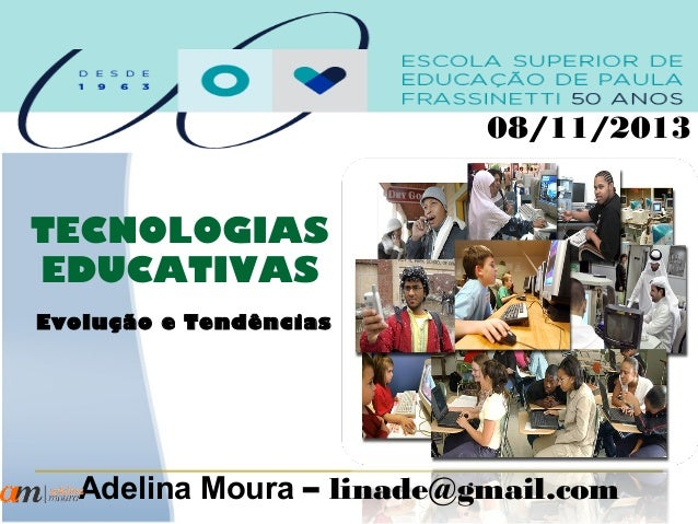 08/11/2013  TECNOLOGIAS EDUCATIVAS Evolução e Tendências  Adelina Moura – linade@gmail.com