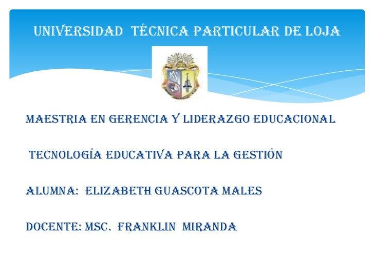 Universidad Técnica Particular de LojaMAESTRIA EN GERENCIA Y LIDERAZGO EDUCACIONALTECNOLOGÍA EDUCATIVA PARA LA GESTIÓNALUM...
