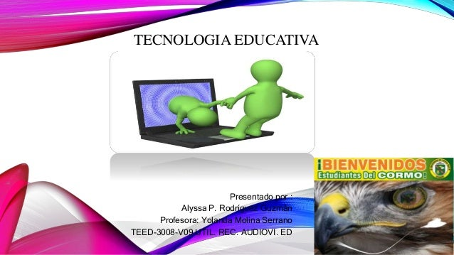 TECNOLOGIA EDUCATIVA Presentado por : Alyssa P. Rodríguez Guzmán Profesora: Yolanda Molina Serrano TEED-3008-V09 UTIL. REC...
