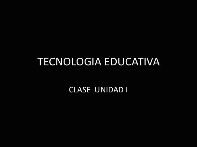 TECNOLOGIA EDUCATIVA CLASE UNIDAD I