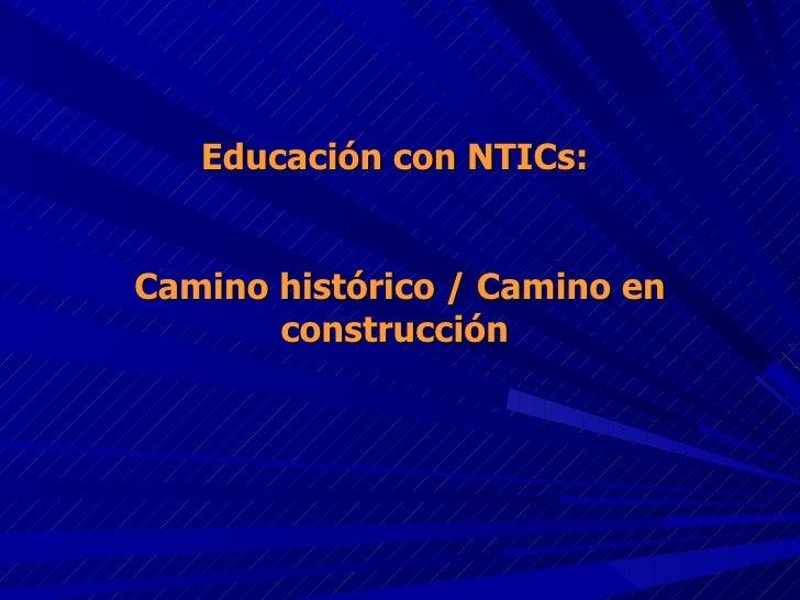 Educación con NTICs:  Camino histórico / Camino en construcción