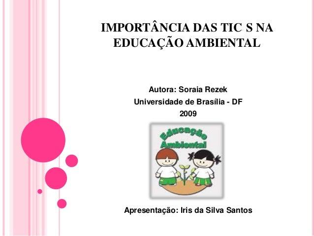 IMPORTÂNCIA DAS TIC S NA EDUCAÇÃO AMBIENTAL Autora: Soraia Rezek Universidade de Brasília - DF 2009 Apresentação: Iris da ...