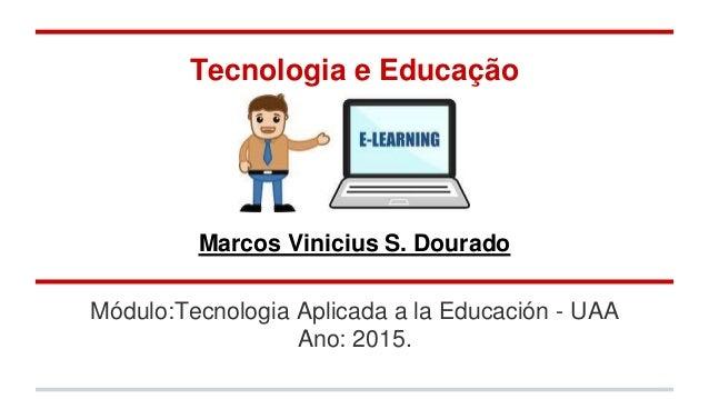 Módulo:Tecnologia Aplicada a la Educación - UAA Ano: 2015. Tecnologia e Educação Marcos Vinicius S. Dourado