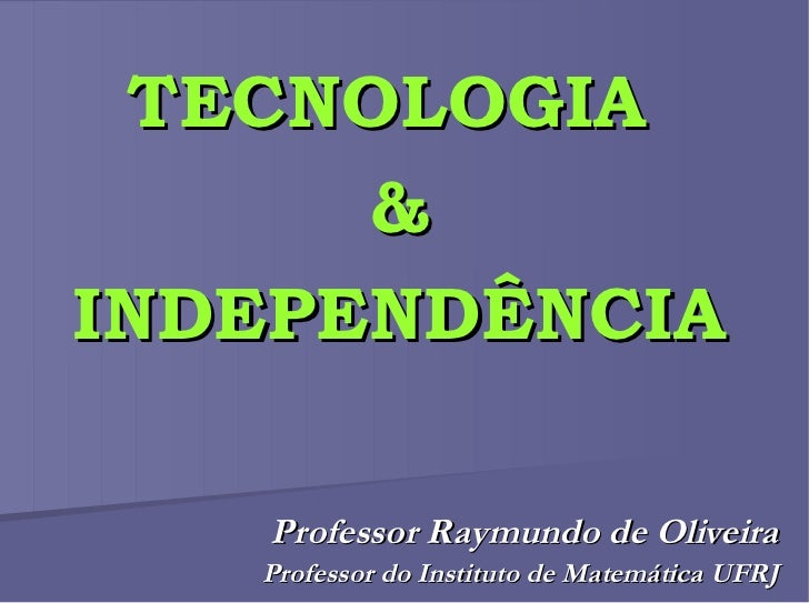TECNOLOGIA   &  INDEPENDÊNCIA Professor Raymundo de Oliveira Professor do Instituto de Matemática UFRJ
