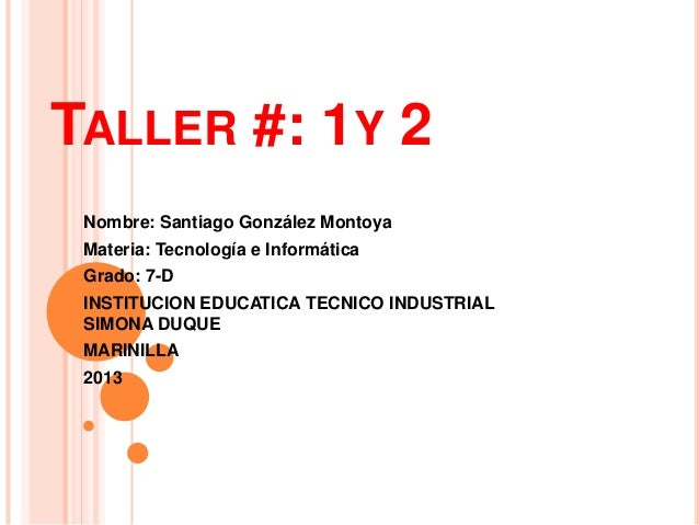 TALLER #: 1Y 2 Nombre: Santiago González Montoya Materia: Tecnología e Informática Grado: 7-D INSTITUCION EDUCATICA TECNIC...
