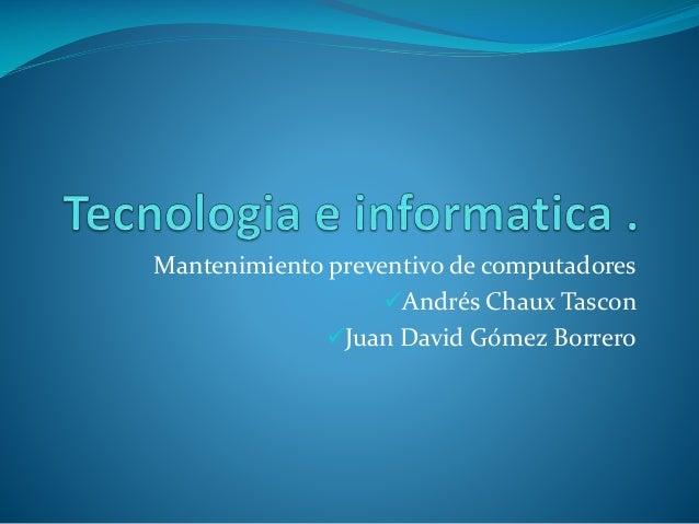 Mantenimiento preventivo de computadores Andrés Chaux Tascon Juan David Gómez Borrero