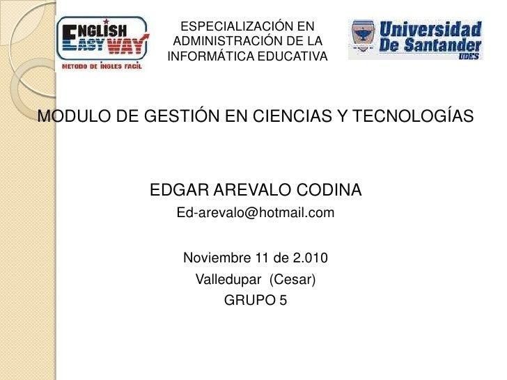 ESPECIALIZACIÓN EN ADMINISTRACIÓN DE LA INFORMÁTICA EDUCATIVA<br />MODULO DE GESTIÓN EN CIENCIAS Y TECNOLOGÍAS<br />EDGAR ...