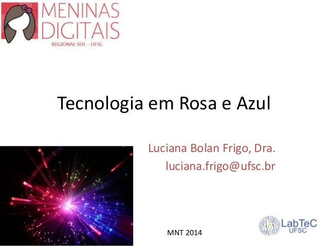 Tecnologia em Rosa e Azul Luciana Bolan Frigo, Dra. luciana.frigo@ufsc.br MNT 2014