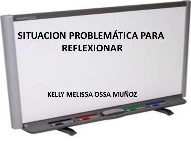 SITUACION PROBLEMÁTICA PARA  REFLEXIONAR  KELLY MELISSA OSSA MUÑOZ