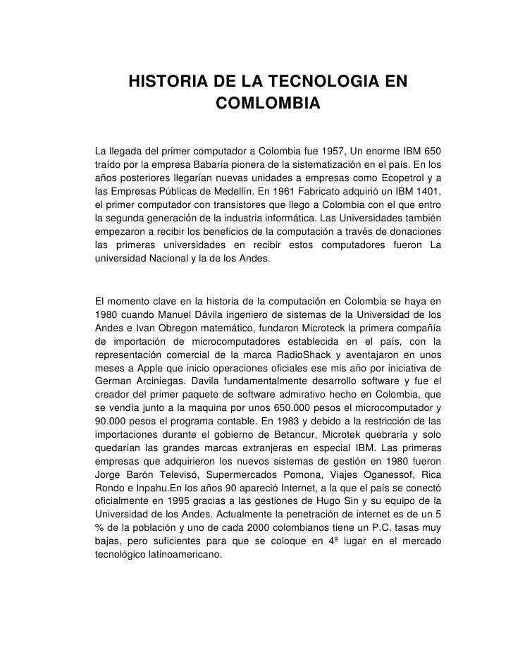 HISTORIA DE LA TECNOLOGIA EN                COMLOMBIALa llegada del primer computador a Colombia fue 1957, Un enorme IBM 6...