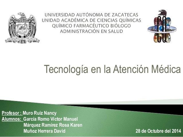 Tecnología en la Atención Médica Profesor : Muro Ruiz Nancy Alumnos: García Romo Víctor Manuel Márquez Ramírez Rosa Karen ...