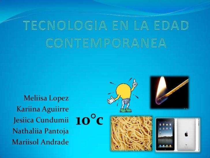 TECNOLOGIA EN LA EDAD CONTEMPORANEA<br />Meliisa Lopez<br />Kariina Aguiirre<br />Jesiica Cundumii<br />Nathaliia Pantoja<...