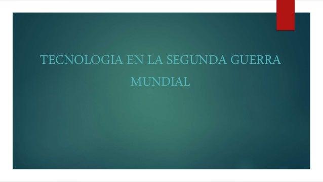 TECNOLOGIA EN LA SEGUNDA GUERRA MUNDIAL