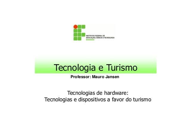 Tecnologia e Turismo           Professor: Mauro Jansen         Tecnologias de hardware:Tecnologias e dispositivos a favor ...