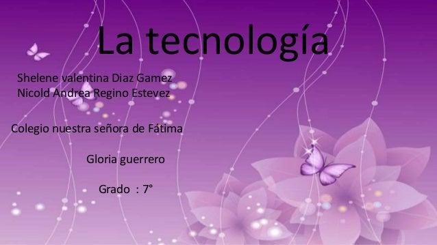 Shelene valentina Diaz Gamez Nicold Andrea Regino Estevez La tecnología Colegio nuestra señora de Fátima Gloria guerrero G...